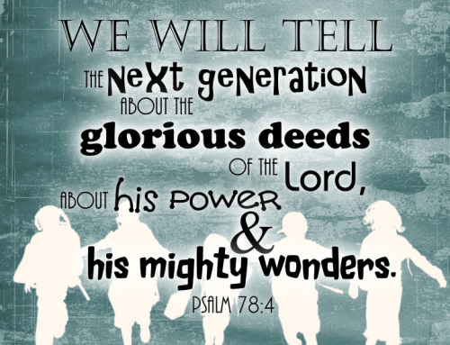 Parents, Will You Tell The Next Generation?  Psalm 78 (good words from my wife!)